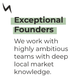 Exceptional Founders - We work with highly ambitious teams with deep local market knowledge