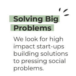 Solving Big Problems - We look for high impact start-ups building solutions to pressing social problems