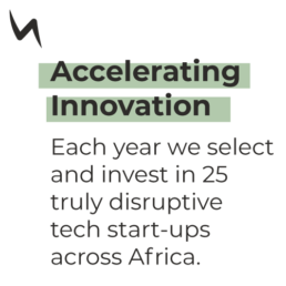 Accelerating Innovation - Each year we select and invest in 25 truly disruptive tech start-ups across Africa