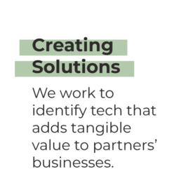Creating Solutions - We work to identify tech that adds tangible value to partners' businesses